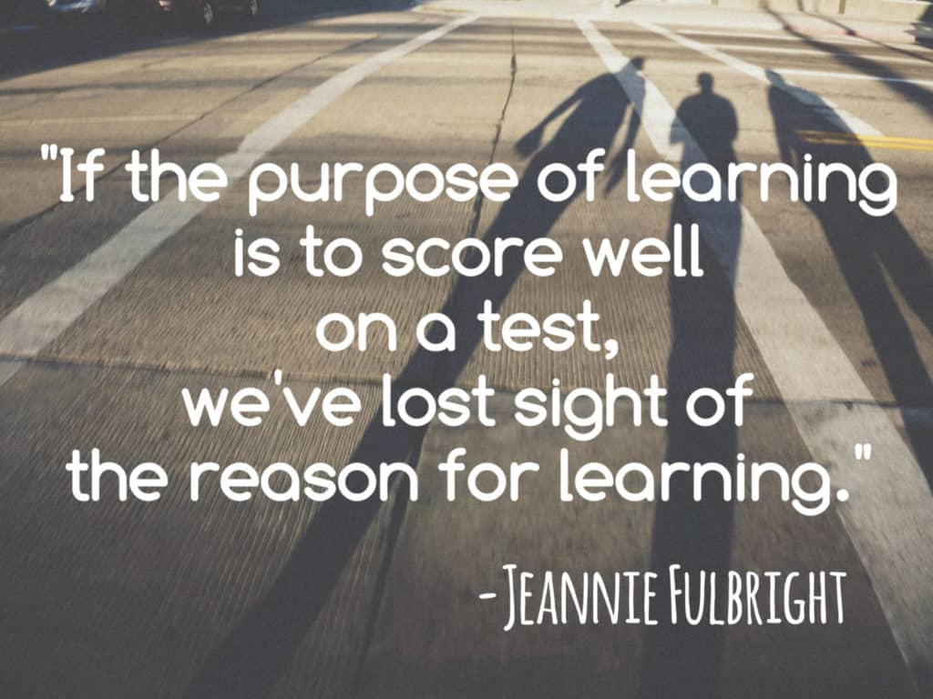 If the purpose of learning is to score well on a test, we've lost sight of the reason for learning.