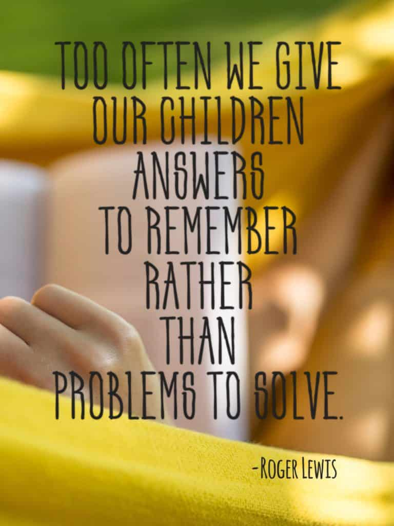 Too often we give our children answers to remember rather than problems to solve.