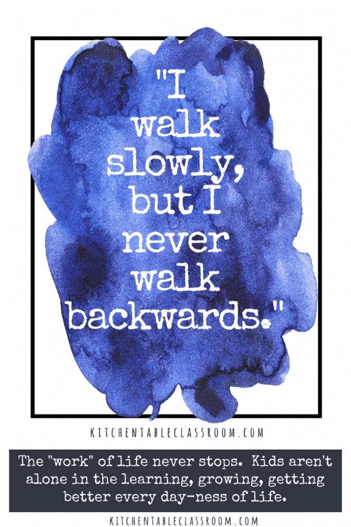 I walk slowly but I never walk backwards